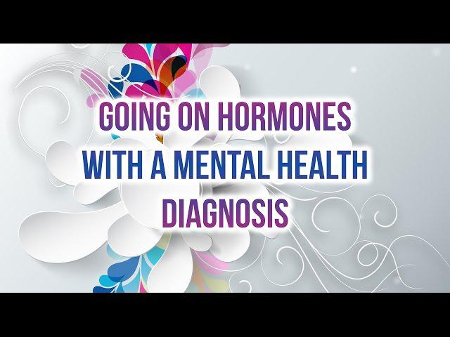Going on Hormones with a Mental Health Diagnosis--HRT